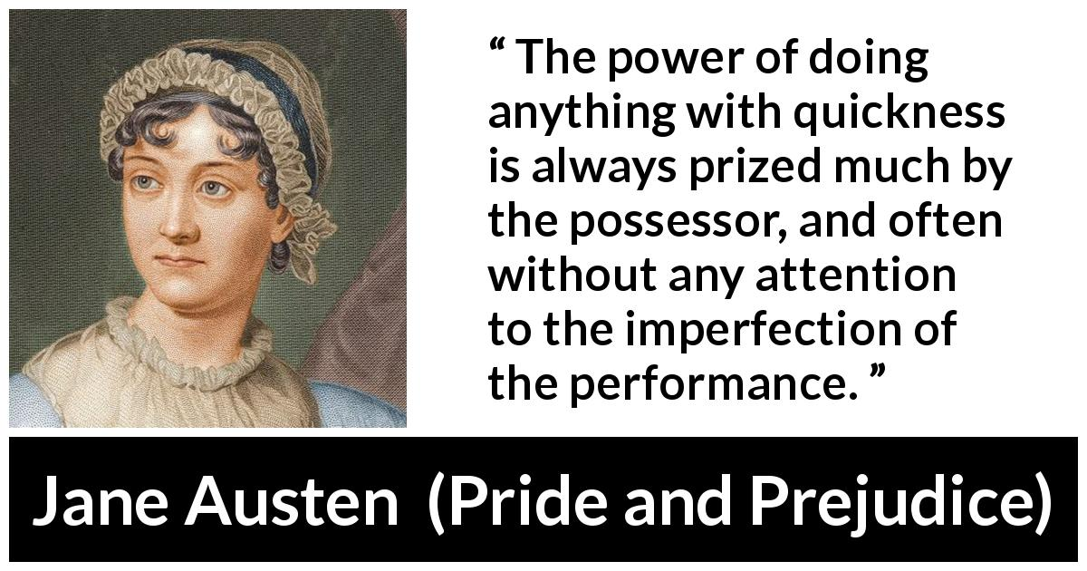 Jane Austen - Pride and Prejudice - The power of doing anything with quickness is always prized much by the possessor, and often without any attention to the imperfection of the performance.