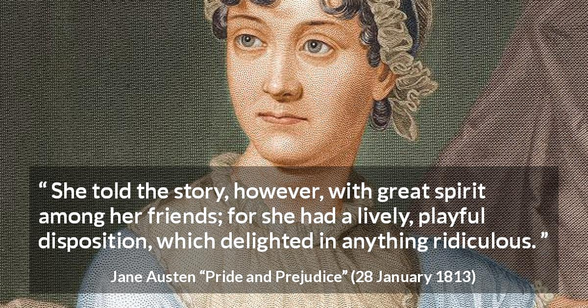 "Jane Austen about spirit (""Pride and Prejudice"", 28 January 1813) - She told the story, however, with great spirit among her friends; for she had a lively, playful disposition, which delighted in anything ridiculous."