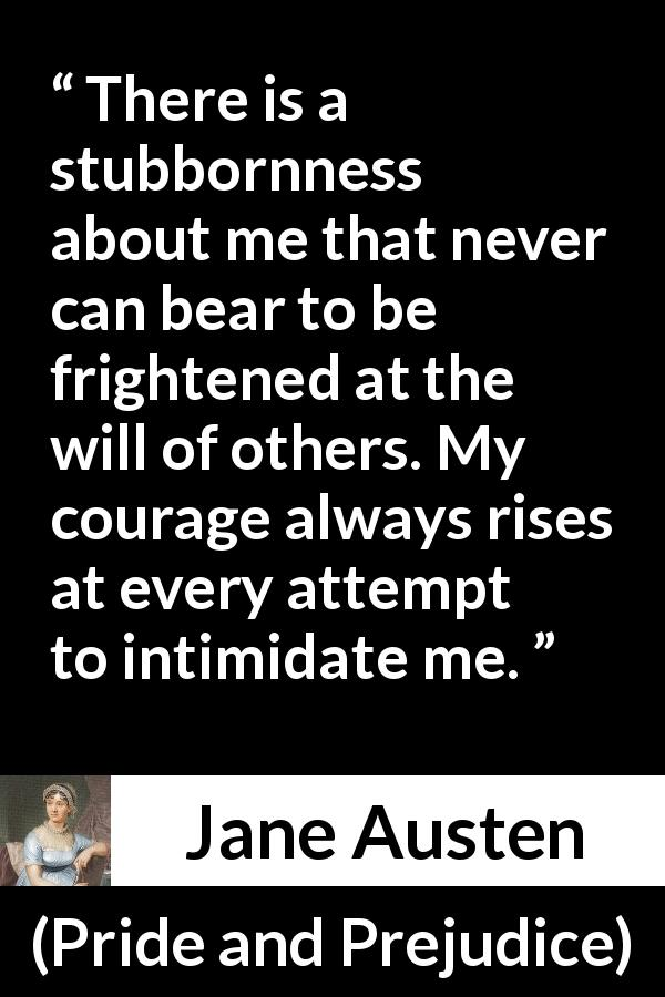 Jane Austen quote about strength from Pride and Prejudice (28 January 1813) - There is a stubbornness about me that never can bear to be frightened at the will of others. My courage always rises at every attempt to intimidate me.
