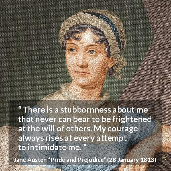 "Jane Austen about strength (""Pride and Prejudice"", 28 January 1813) - There is a stubbornness about me that never can bear to be frightened at the will of others. My courage always rises at every attempt to intimidate me."
