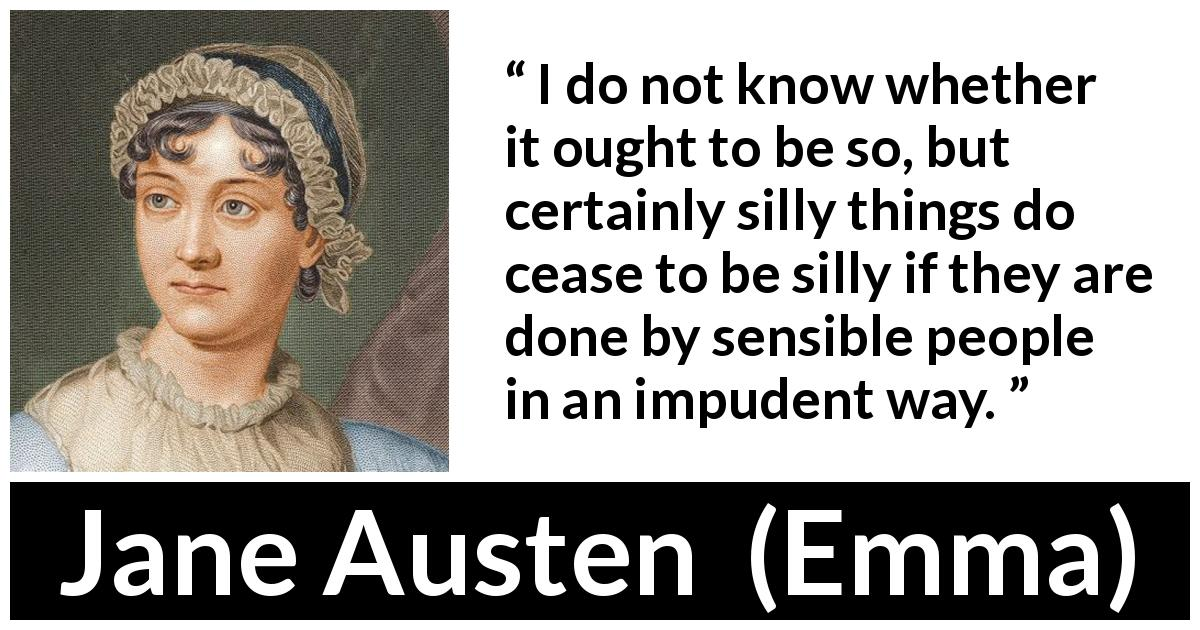 Jane Austen quote about stupidity from Emma (1815) - I do not know whether it ought to be so, but certainly silly things do cease to be silly if they are done by sensible people in an impudent way.