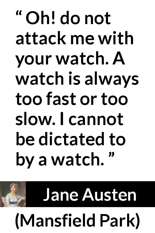 "Jane Austen about time (""Mansfield Park"", 1814) - Oh! do not attack me with your watch. A watch is always too fast or too slow. I cannot be dictated to by a watch."