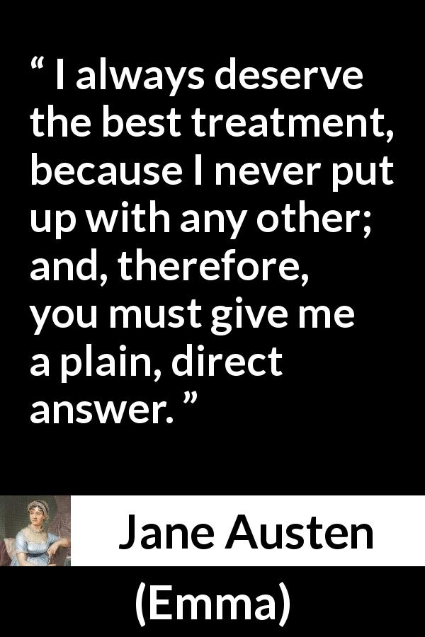 "Jane Austen about treatment (""Emma"", 1815) - I always deserve the best treatment, because I never put up with any other; and, therefore, you must give me a plain, direct answer."
