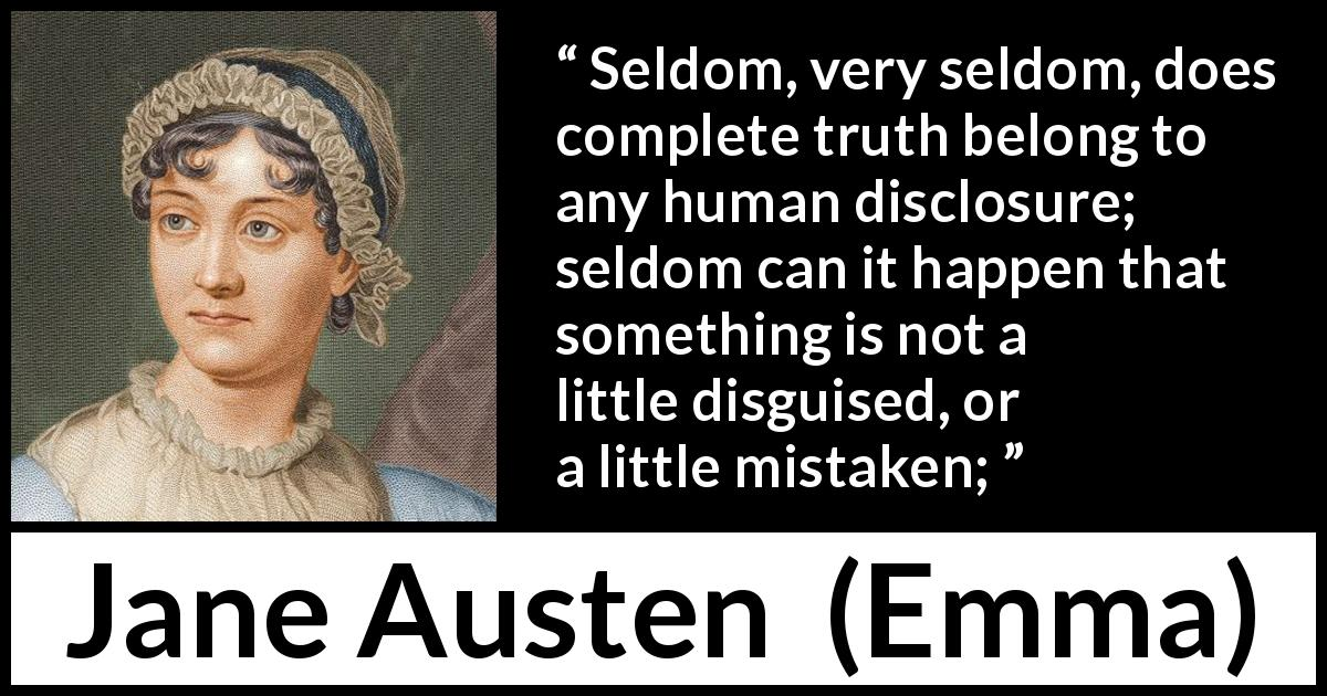 "Jane Austen about truth (""Emma"", 1815) - Seldom, very seldom, does complete truth belong to any human disclosure; seldom can it happen that something is not a little disguised, or a little mistaken;"