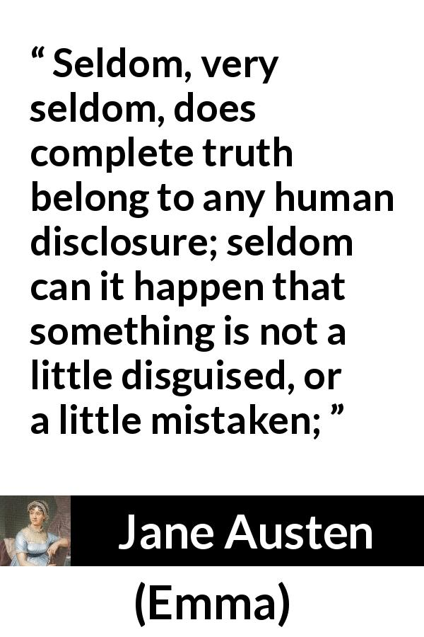 Jane Austen quote about truth from Emma (1815) - Seldom, very seldom, does complete truth belong to any human disclosure; seldom can it happen that something is not a little disguised, or a little mistaken;