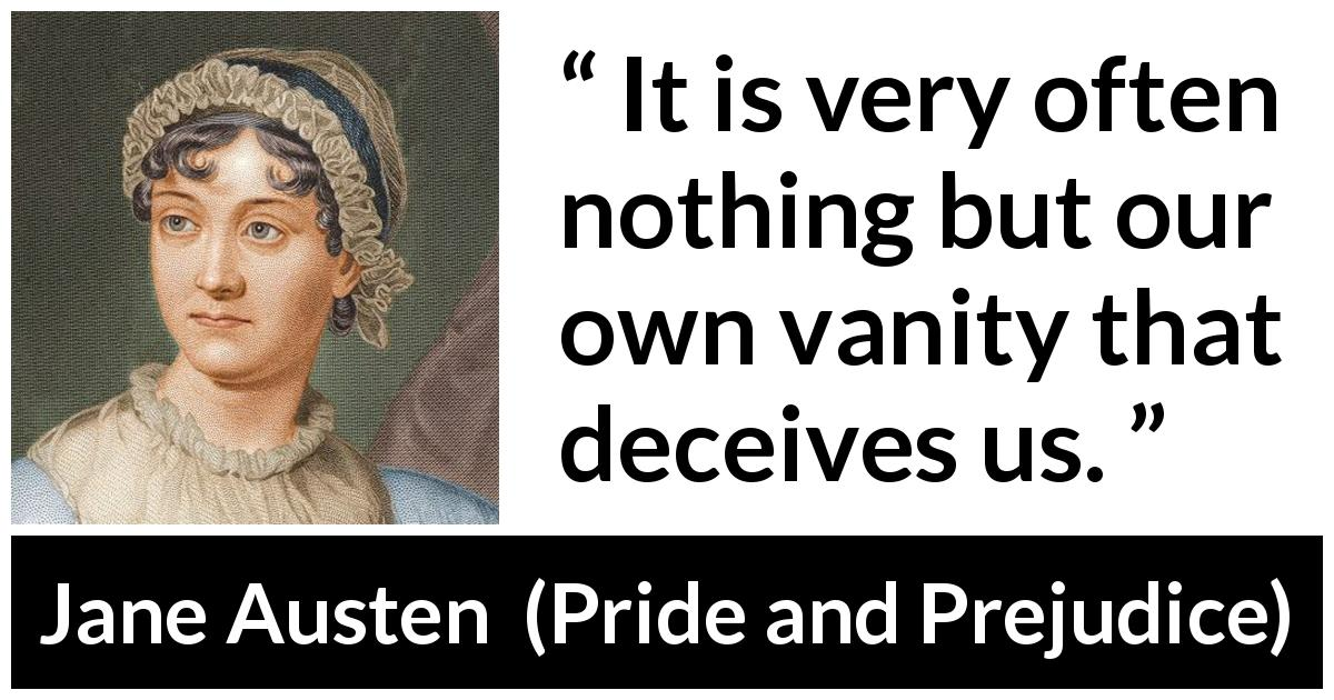 Jane Austen quote about vanity from Pride and Prejudice (28 January 1813) - It is very often nothing but our own vanity that deceives us.