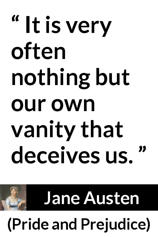 Jane Austen - Pride and Prejudice - It is very often nothing but our own vanity that deceives us.