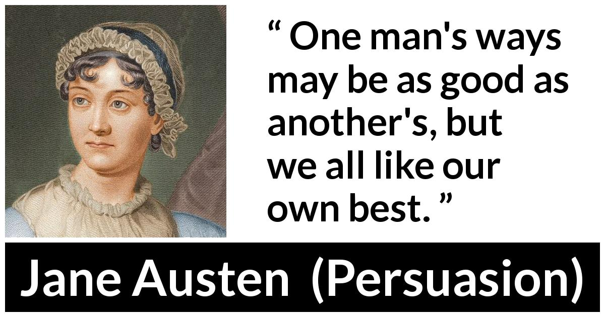 Jane Austen quote about way from Persuasion (1816) - One man's ways may be as good as another's, but we all like our own best.