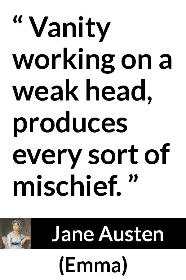 Jane Austen quote about weakness from Emma (1815) - Vanity working on a weak head, produces every sort of mischief.