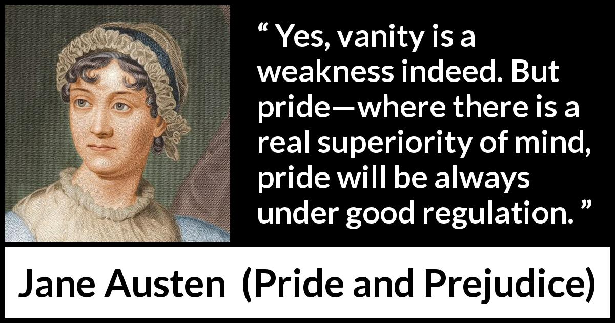 "Jane Austen about weakness (""Pride and Prejudice"", 28 January 1813) - Yes, vanity is a weakness indeed. But pride—where there is a real superiority of mind, pride will be always under good regulation."