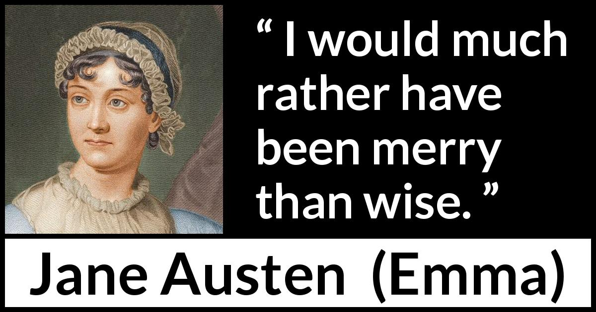 "Jane Austen about wisdom (""Emma"", 1815) - I would much rather have been merry than wise."