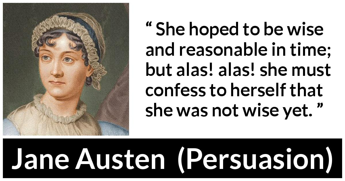 "Jane Austen about wisdom (""Persuasion"", 1816) - She hoped to be wise and reasonable in time; but alas! alas! she must confess to herself that she was not wise yet."