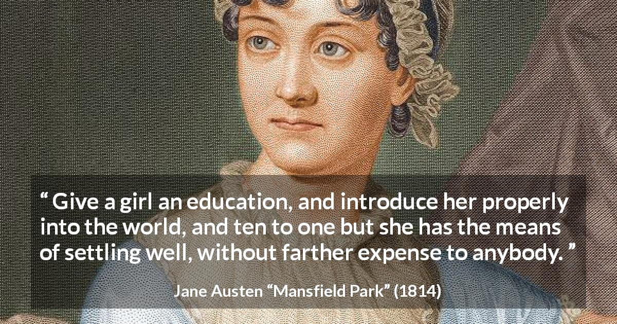"Jane Austen about women (""Mansfield Park"", 1814) - Give a girl an education, and introduce her properly into the world, and ten to one but she has the means of settling well, without farther expense to anybody."