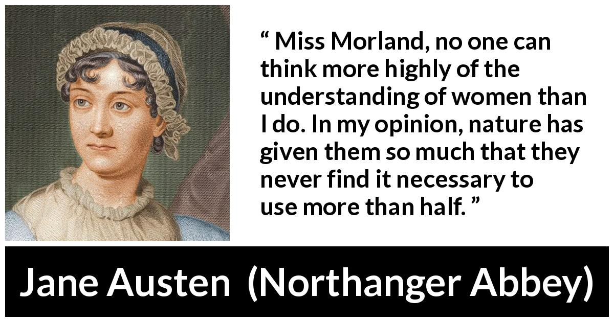 "Jane Austen about women (""Northanger Abbey"", 1817) - Miss Morland, no one can think more highly of the understanding of women than I do. In my opinion, nature has given them so much that they never find it necessary to use more than half."