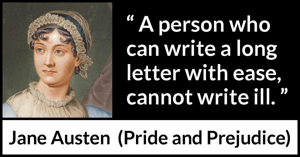 Jane Austen - Pride and Prejudice - A person who can write a long letter with ease, cannot write ill.