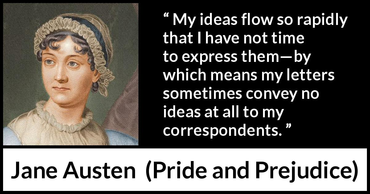 "Jane Austen about writing (""Pride and Prejudice"", 28 January 1813) - My ideas flow so rapidly that I have not time to express them—by which means my letters sometimes convey no ideas at all to my correspondents."