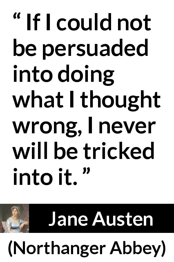 "Jane Austen about wrong (""Northanger Abbey"", 1817) - If I could not be persuaded into doing what I thought wrong, I never will be tricked into it."