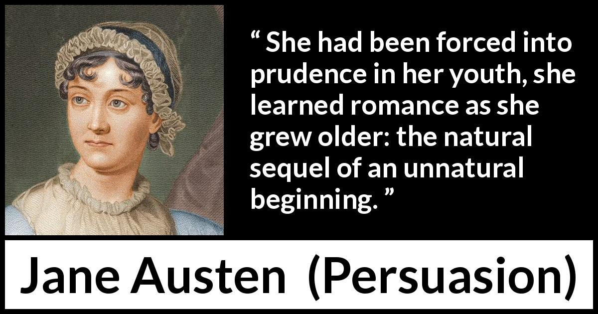 "Jane Austen about youth (""Persuasion"", 1816) - She had been forced into prudence in her youth, she learned romance as she grew older: the natural sequel of an unnatural beginning."