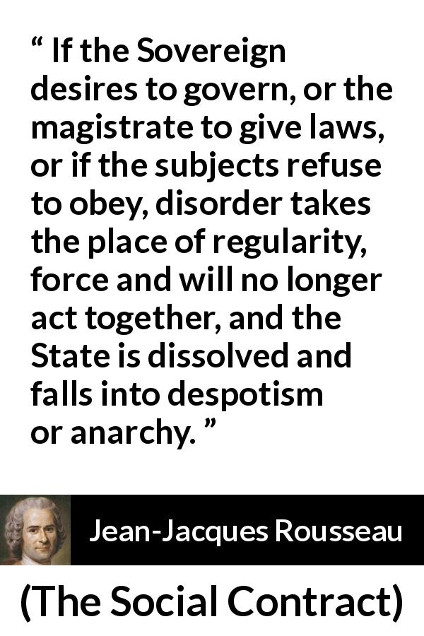 Jean-Jacques Rousseau quote about anarchy from The Social Contract (1762) - If the Sovereign desires to govern, or the magistrate to give laws, or if the subjects refuse to obey, disorder takes the place of regularity, force and will no longer act together, and the State is dissolved and falls into despotism or anarchy.
