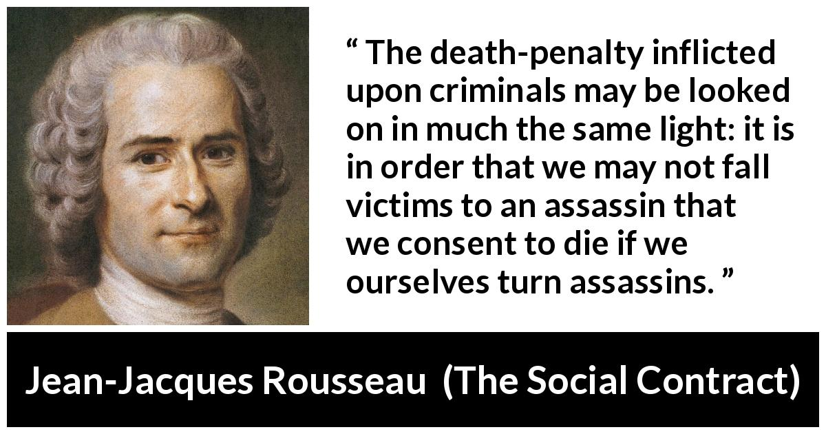 "Jean-Jacques Rousseau about death (""The Social Contract"", 1762) - The death-penalty inflicted upon criminals may be looked on in much the same light: it is in order that we may not fall victims to an assassin that we consent to die if we ourselves turn assassins."