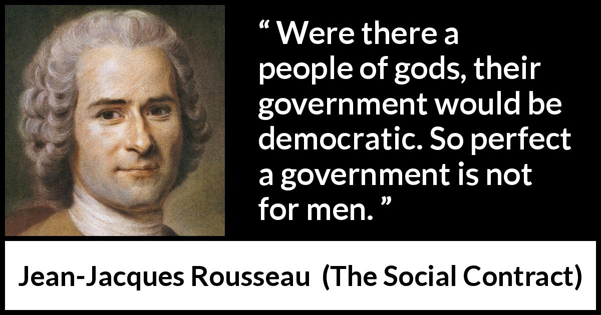 Jean-Jacques Rousseau quote about democracy from The Social Contract (1762) - Were there a people of gods, their government would be democratic. So perfect a government is not for men.