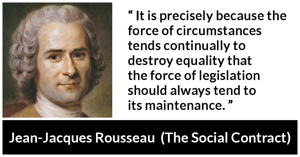 "Jean-Jacques Rousseau about equality (""The Social Contract"", 1762) - It is precisely because the force of circumstances tends continually to destroy equality that the force of legislation should always tend to its maintenance."