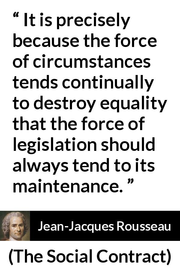 Jean-Jacques Rousseau - The Social Contract - It is precisely because the force of circumstances tends continually to destroy equality that the force of legislation should always tend to its maintenance.