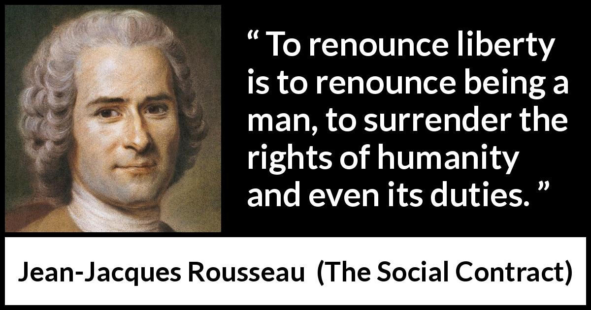 "Jean-Jacques Rousseau about freedom (""The Social Contract"", 1762) - To renounce liberty is to renounce being a man, to surrender the rights of humanity and even its duties."