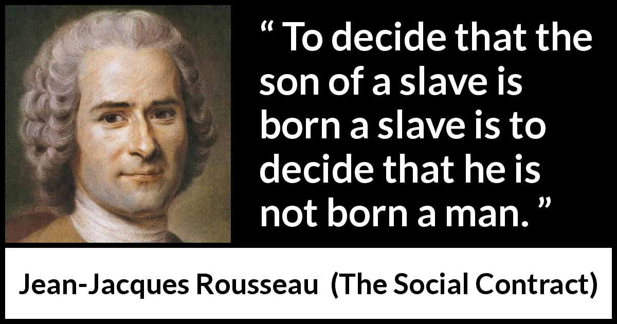 "Jean-Jacques Rousseau about freedom (""The Social Contract"", 1762) - To decide that the son of a slave is born a slave is to decide that he is not born a man."