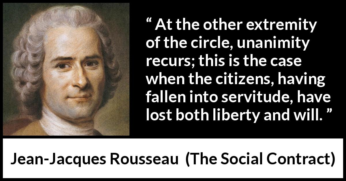 "Jean-Jacques Rousseau about freedom (""The Social Contract"", 1762) - At the other extremity of the circle, unanimity recurs; this is the case when the citizens, having fallen into servitude, have lost both liberty and will."