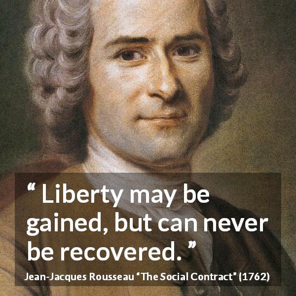 "Jean-Jacques Rousseau about freedom (""The Social Contract"", 1762) - Liberty may be gained, but can never be recovered."