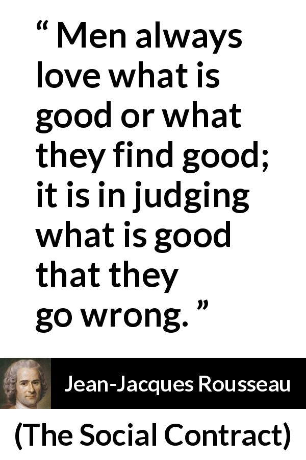 Jean-Jacques Rousseau quote about good from The Social Contract (1762) - Men always love what is good or what they find good; it is in judging what is good that they go wrong.