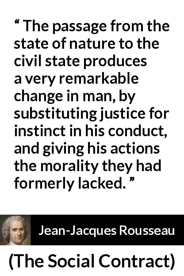 "Jean-Jacques Rousseau about justice (""The Social Contract"", 1762) - The passage from the state of nature to the civil state produces a very remarkable change in man, by substituting justice for instinct in his conduct, and giving his actions the morality they had formerly lacked."