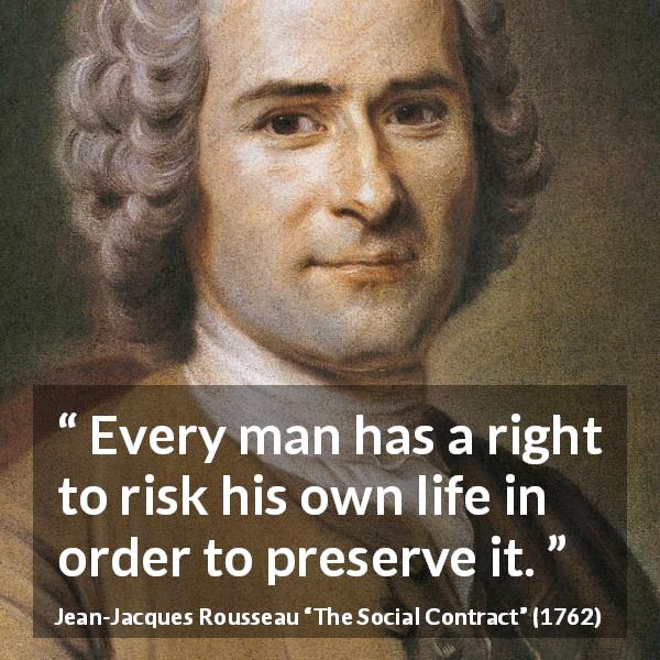 Jean-Jacques Rousseau quote about life from The Social Contract (1762) - Every man has a right to risk his own life in order to preserve it.
