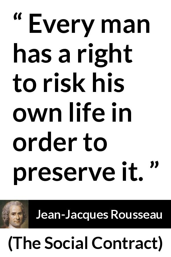 "Jean-Jacques Rousseau about life (""The Social Contract"", 1762) - Every man has a right to risk his own life in order to preserve it."