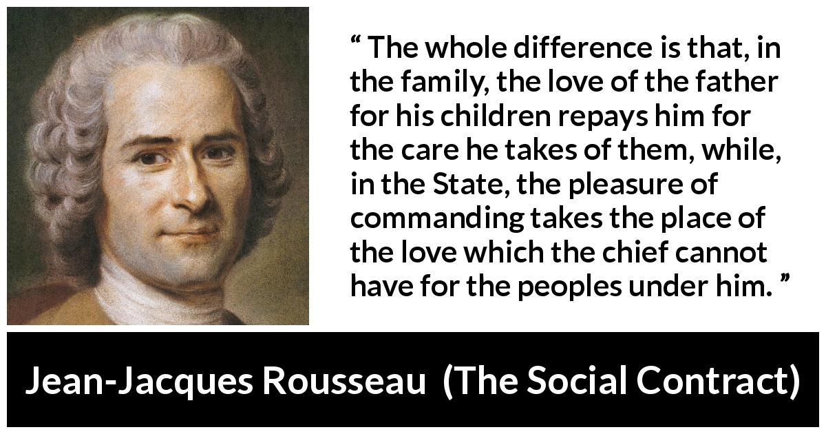 "Jean-Jacques Rousseau about love (""The Social Contract"", 1762) - The whole difference is that, in the family, the love of the father for his children repays him for the care he takes of them, while, in the State, the pleasure of commanding takes the place of the love which the chief cannot have for the peoples under him."