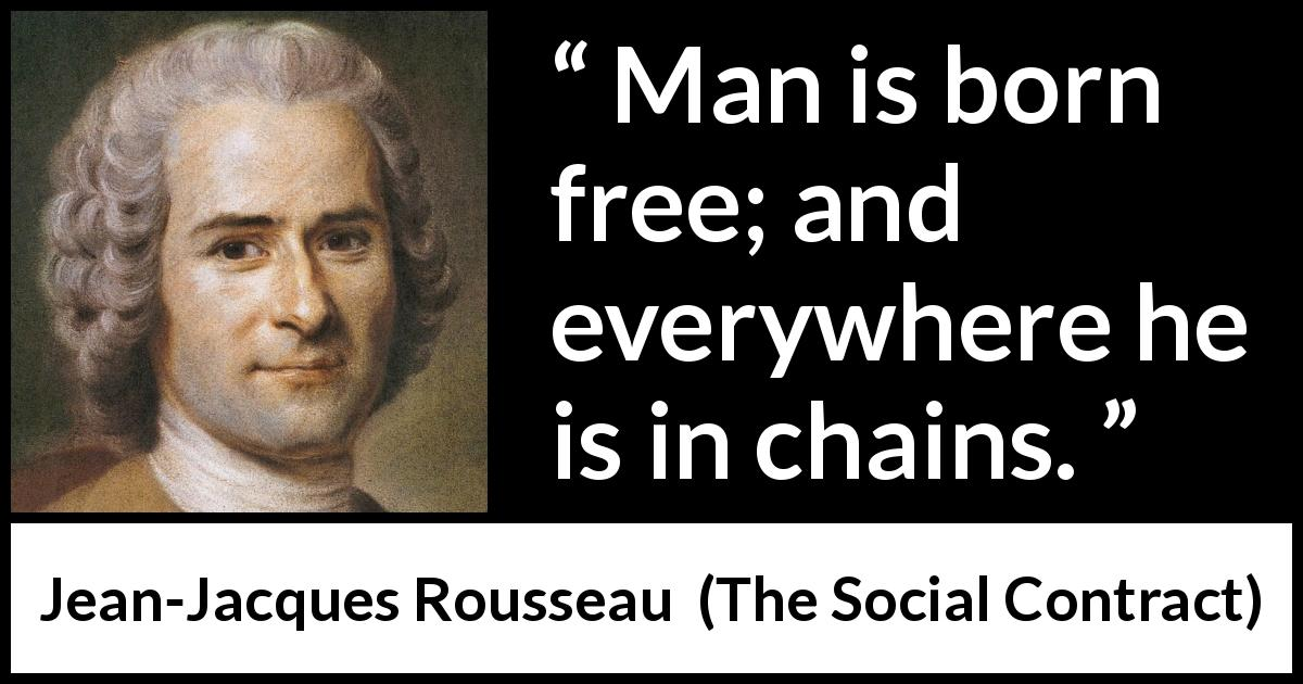 Jean-Jacques Rousseau - The Social Contract - Man is born free; and everywhere he is in chains.