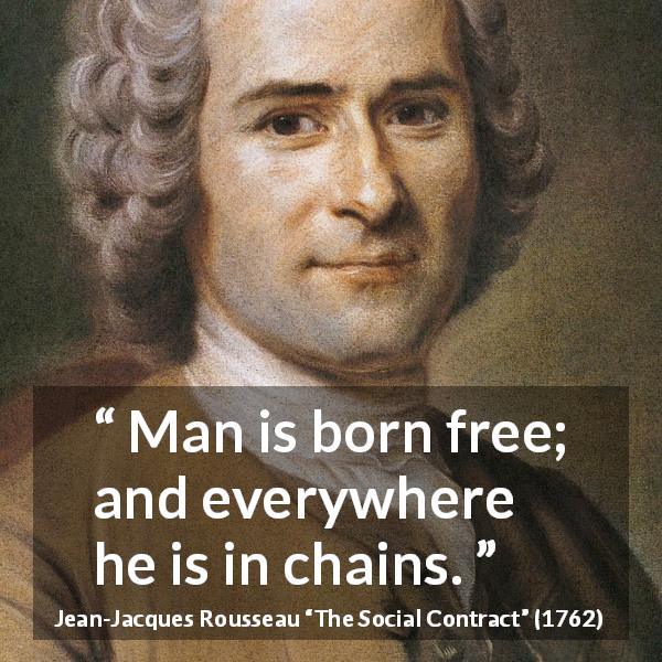 "Jean-Jacques Rousseau about man (""The Social Contract"", 1762) - Man is born free; and everywhere he is in chains."