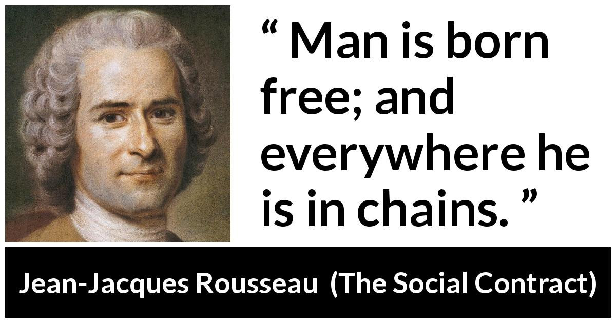 jean jacques rousseau man is born free and everywhere he is in chains Jean-jacques rousseau stresses man was born free, but everywhere he is in chains this man believes that he is the master of others.