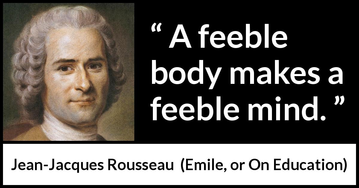 "Jean-Jacques Rousseau about mind (""Emile, or On Education"", 1762) - A feeble body makes a feeble mind."