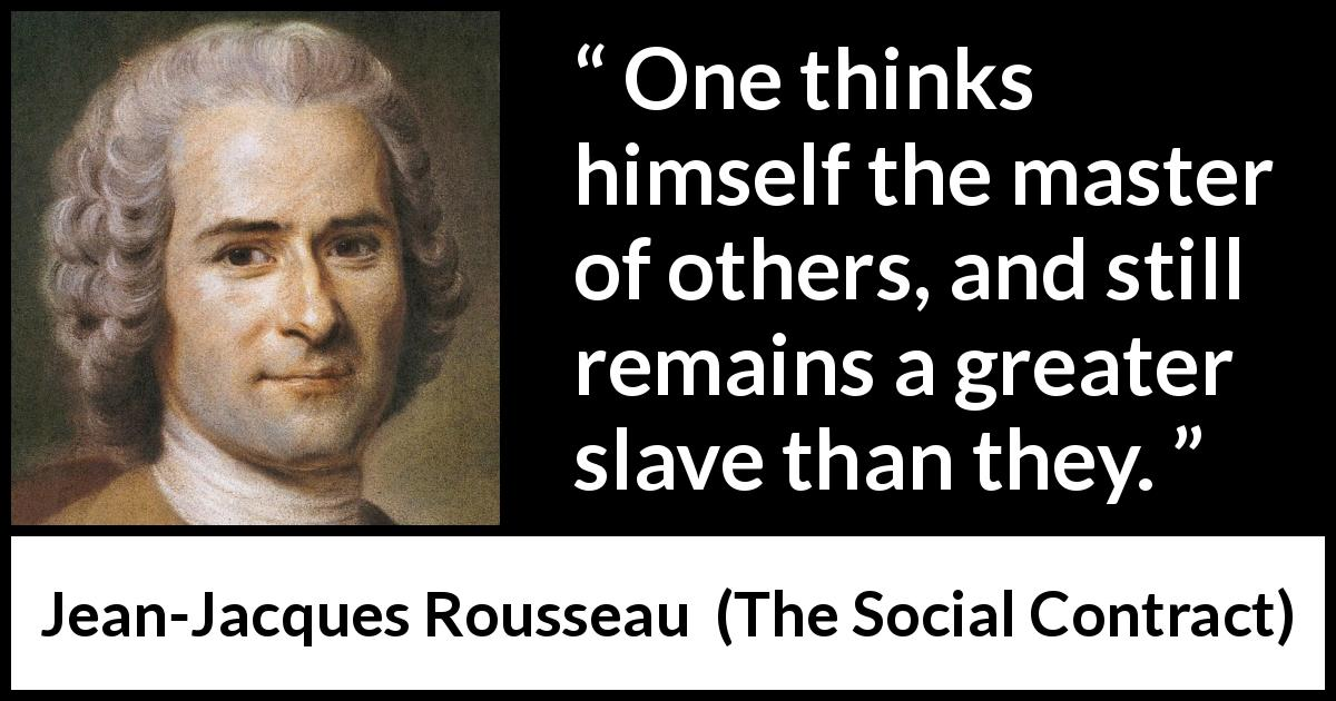 Jean-Jacques Rousseau quote about others from The Social Contract (1762) - One thinks himself the master of others, and still remains a greater slave than they.