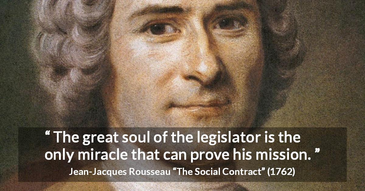 "Jean-Jacques Rousseau about soul (""The Social Contract"", 1762) - The great soul of the legislator is the only miracle that can prove his mission."