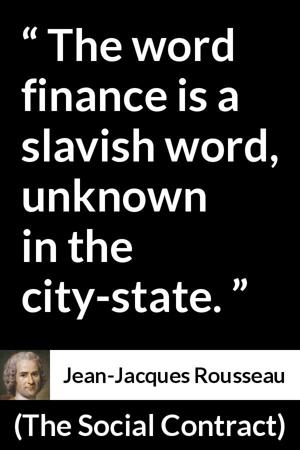 "Jean-Jacques Rousseau about state (""The Social Contract"", 1762) - The word finance is a slavish word, unknown in the city-state."