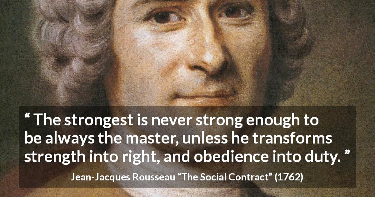 "Jean-Jacques Rousseau about strength (""The Social Contract"", 1762) - The strongest is never strong enough to be always the master, unless he transforms strength into right, and obedience into duty."