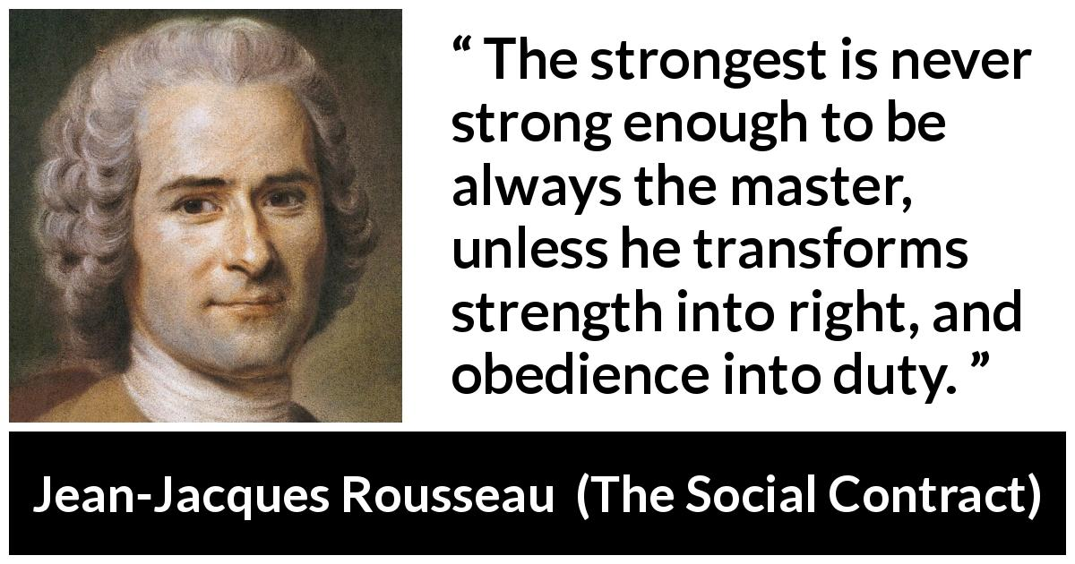 Jean-Jacques Rousseau quote about strength from The Social Contract (1762) - The strongest is never strong enough to be always the master, unless he transforms strength into right, and obedience into duty.