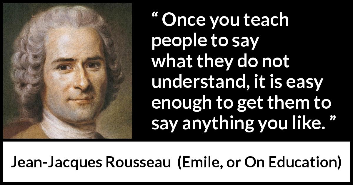 "Jean-Jacques Rousseau about understanding (""Emile, or On Education"", 1762) - Once you teach people to say what they do not understand, it is easy enough to get them to say anything you like."