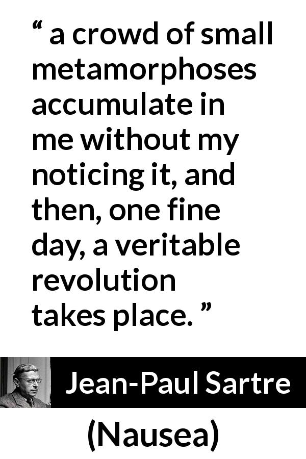 "Jean-Paul Sartre about change (""Nausea"", 1938) - a crowd of small metamorphoses accumulate in me without my noticing it, and then, one fine day, a veritable revolution takes place."