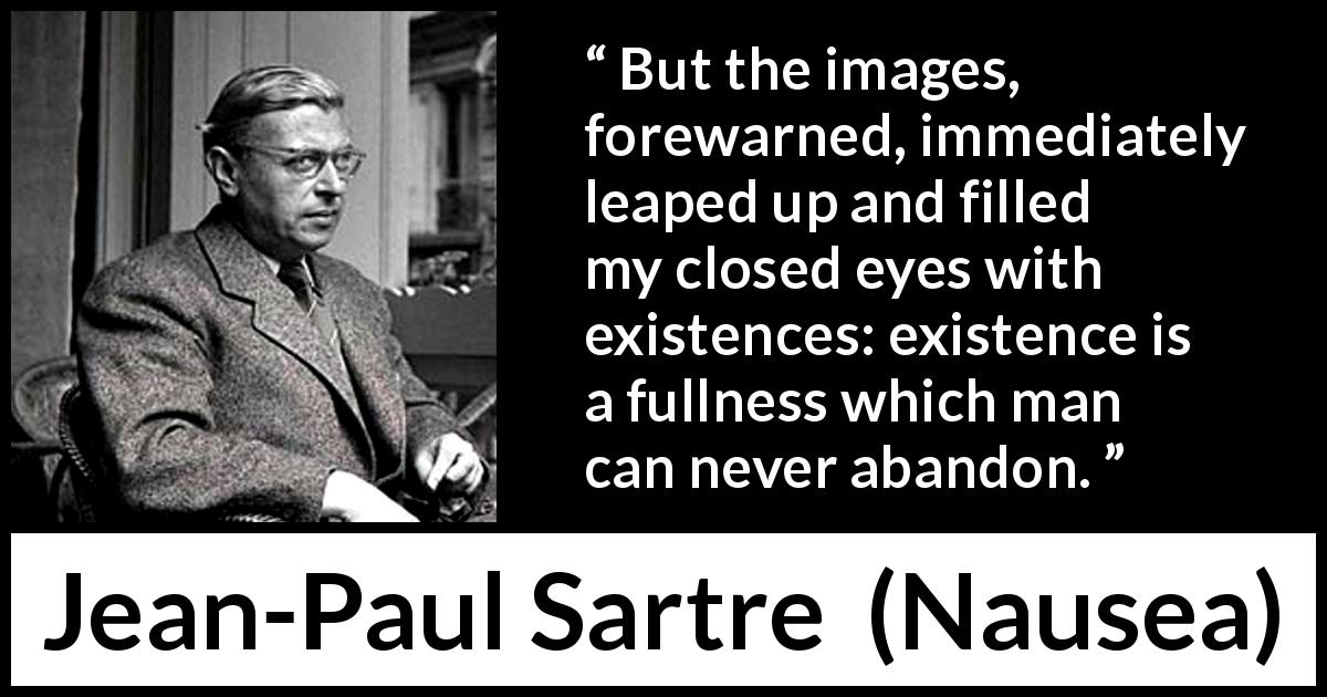 "Jean-Paul Sartre about existence (""Nausea"", 1938) - But the images, forewarned, immediately leaped up and filled my closed eyes with existences: existence is a fullness which man can never abandon."