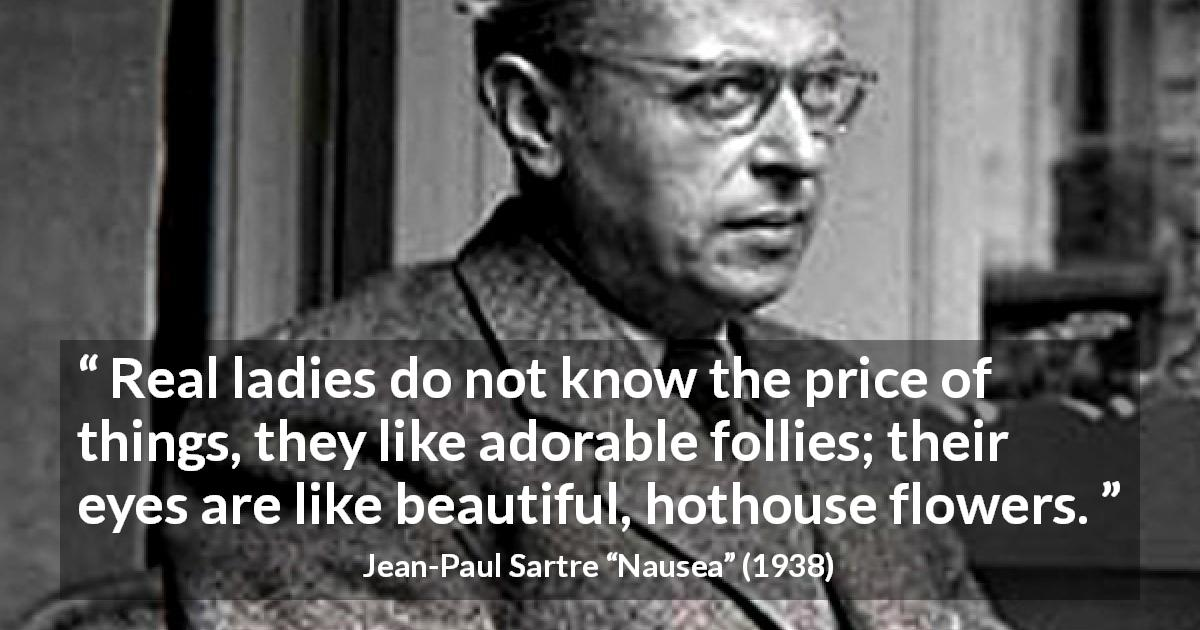 "Jean-Paul Sartre about eyes (""Nausea"", 1938) - Real ladies do not know the price of things, they like adorable follies; their eyes are like beautiful, hothouse flowers."