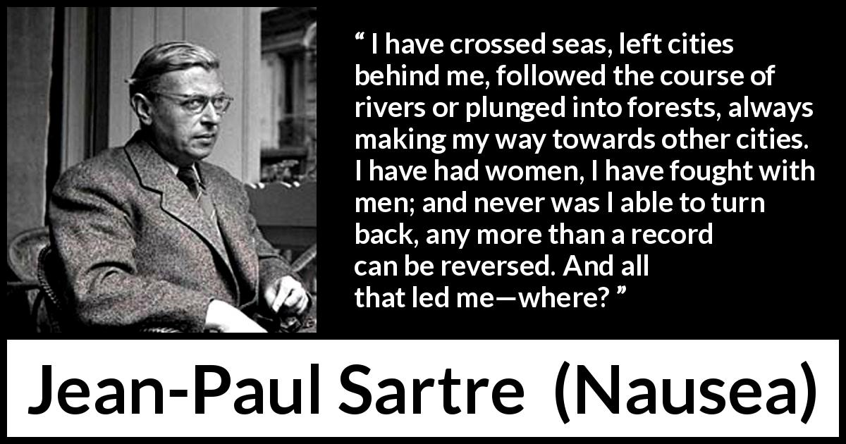 Jean-Paul Sartre - Nausea - I have crossed seas, left cities behind me, followed the course of rivers or plunged into forests, always making my way towards other cities. I have had women, I have fought with men; and never was I able to turn back, any more than a record can be reversed. And all that led me—where?